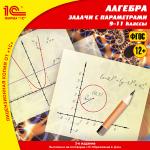 Алгебраические задачи с параметрами, 9–11 кл. 2-е издание, исправленное и дополненное